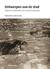 Ontwerpen aan de Stad: Stedenbouw in Nederlands-Indie en Indonesie (1905-1950)