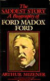 The Saddest Story: A Biography of Ford Madox Ford