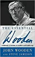 The Essential Wooden: A Lifetime of Lessons on Leaders and Leadership: A Lifetime of Lessons on Leaders and Leadership