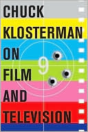 Chuck Klosterman on Film and Television: A Collection of Previously Published Essays