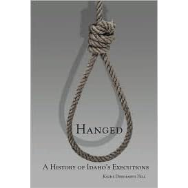 Hanged: A History of Idaho's Executions by Kathy Deinhardt Hill