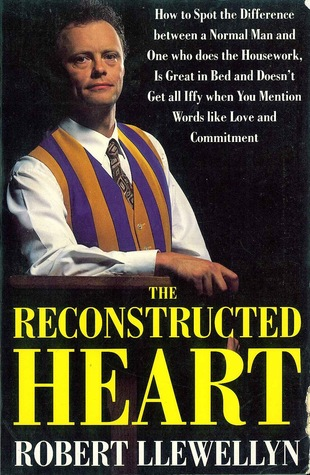 The Reconstructed Heart: How to Spot the Difference Between a Normal Man and One Who Does the Housework, Is Great in Bed and Doesn't Get All Iffy When You Mention Words Like Love and Commitment