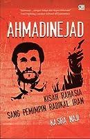 Ahmadinejad. Kisah Rahasia Sang Pemimpin Radikal Iran