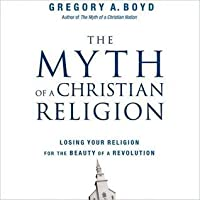 The Myth of a Christian Religion: How Believers Must Rebel to Advance the Kingdom of God