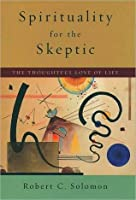 Spirituality for the Skeptic: The Thoughtful Love of Life: The Thoughtful Love of Life