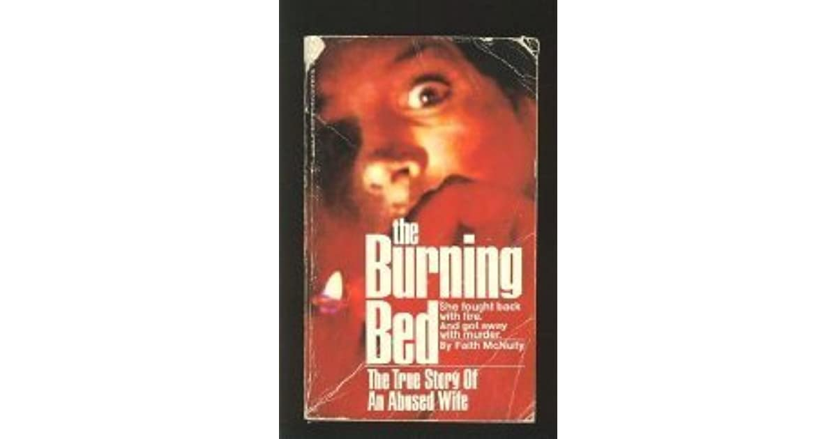 the burning bed an analysis The burning bed is both a 1980 non-fiction book by faith mcnulty about battered housewife francine hughes, and a 1984 tv-movie adaptation written by rose leiman goldemberg the plot follows hughes' trial for the murder of her husband, james berlin mickey hughes.