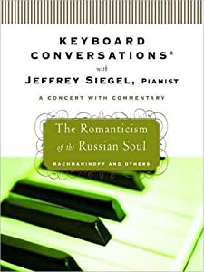 Keyboard Conversations With Jeffrey Siegel, Pianist--A Concert With Commentary: Mozart and Friends, The Romanticism of the Russian Soul, The Power and Passion of Beethoven and The Romance of the Piano