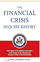 The Financial Crisis Inquiry Report: Final Report of the National Commission on the Causes of the Financial and Economic Crisis in the United States: Final Report of the National Commission on the Causes of the Financial and Economic Crisis in the Unit...