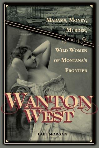 Wanton West: Madams, Money, Murder, and the Wild Women of Montana's Frontier