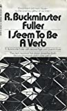 I Seem To Be A Verb by R. Buckminster Fuller
