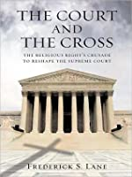 The Court and the Cross: The Religious Rights Crusade to Reshape the Supreme Court