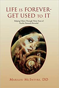Life Is Forever--Get Used to It: Helping Others Through Thirty Years of Psychic Research Revealed: A True Story
