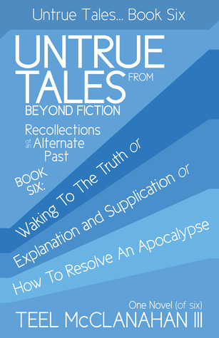 Waking To The Truth or Explanation and Supplication or How To Resolve An Apocalypse (Untrue Tales From Beyond Fiction - Recollections of an Alternate Past, Book Six)