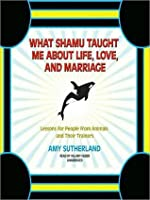 What Shamu Taught Me about Life, Love, and Marriage: Lessons for People from Animals and Their Trainers: Lessons for People from Animals and Their Trainers