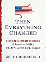 Then Everything Changed: Stunning Alternate Histories of American Politics: JFK, RFK, Carter, Ford,Reagan