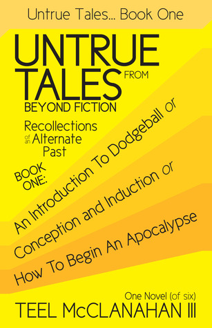 An Introduction to Dodgeball or Conception and Induction or How to Begin an Apocalypse (Untrue Tales From Beyond Fiction - Recollections of an Alternate Past, Book One)