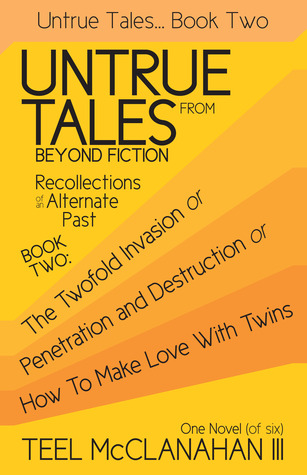 The Twofold Invasion or Penetration and Destruction or How to Make Love With Twins (Untrue Tales From Beyond Fiction - Recollections of an Alternate Past, Book Two)