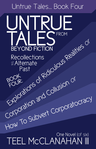 Explorations of Ridiculous Realities or Corporation and Collusion or How to Subvert Corporatocracy (Untrue Tales From Beyond Fiction  Recollections of an Alternate Past, Book Four)
