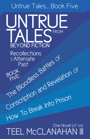 The Bloodless Battles or Conscription and Revelation or How To Break Into Prison (Untrue Tales From Beyond Fiction - Recollections of an Alternate Past, Book Five)