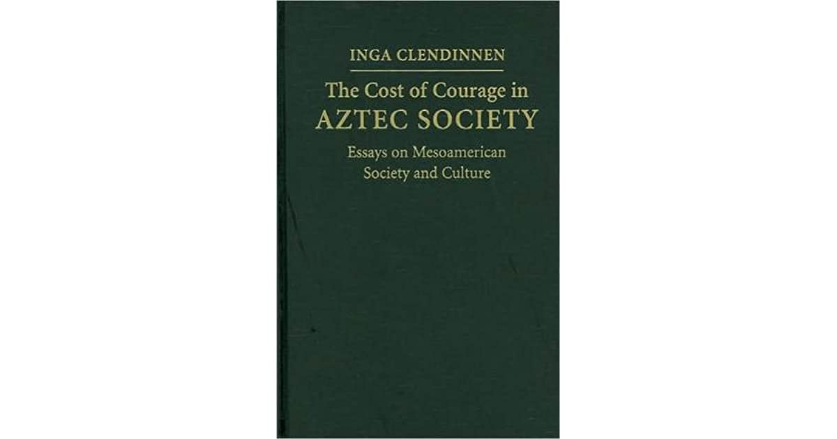 cost of courage in aztec society essays on mesoamerican society  cost of courage in aztec society essays on mesoamerican society and culture by inga clendinnen