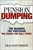 Pension Dumping: The Reasons, the Wreckage, the Stakes for Wall Street