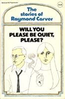 Will You Please Be Quiet, Please? The Stories of Raymond Carver