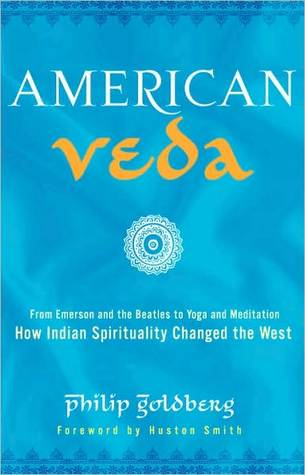 American Veda From Emerson And The Beatles To Yoga And Meditation How Indian Spirituality Changed The West By Philip Goldberg