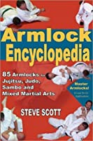 Armlock Encyclopedia: 85 Armlocks for Jujitsu,Judo, Sambo and Mixed Martial Arts