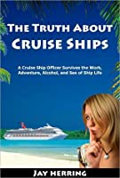 The Truth about Cruise Ships: A Cruise Ship Officer Survives the Work, Adventure, Alcohol, and Sex of Ship Life