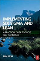 Implementing Six SIGMA and Lean: A Practical Guide to Tools and Techniques a Practical Guide to Tools and Techniques
