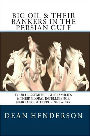 Big Oil And Their Bankers In The Persian Gulf: Four Horsemen, Eight Families and Their Global Intelligence, Narcotics and Terror Network