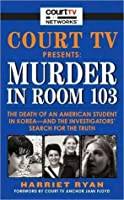Court TV Presents: Murder in Room 103: The Death of an American Student in Korea--and the Investigators' Search for the Truth