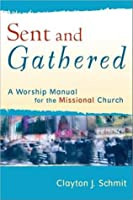 Sent and Gathered: A Worship Manual for the Missional Church