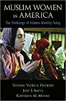 Muslim Women in America: the Challenge of Islamic Identity Today: The Challenge of Islamic Identity Today