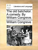 The Old Batchelor. a Comedy. by William Congreve.