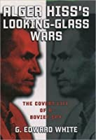 Alger Hiss's Looking-Glass Wars: The Covert Life of a Soviet Spy: The Covert Life of a Soviet Spy
