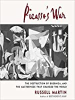 Picasso's War: The Destruction of Guernica, and the Masterpiece That Changed the World
