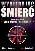 Wybierając śmierć: Niewiarygodna historia death metalu i grindcore`a