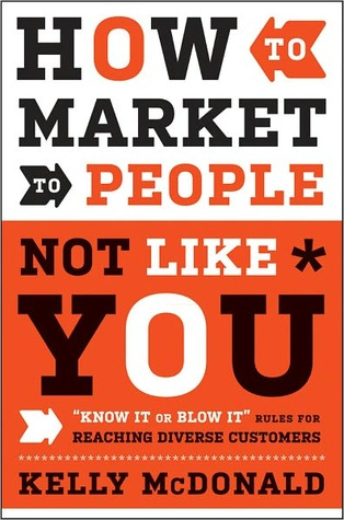 How to Market to People Not Like You: Know It or Blow It Rules for Reaching Diverse Customers