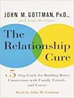 The Relationship Cure: A Five-Step Guide for Building Better Connections with Family, Friends and Lovers