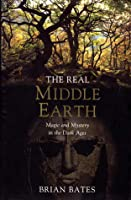 The Real Middle Earth: Magic And Mystery In The Dark Ages