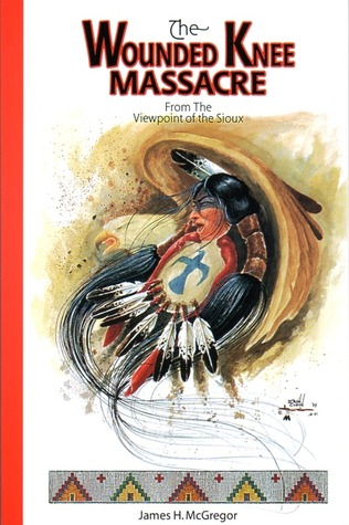 The Wounded Knee Massacre from the Viewpoint of the Sioux by James H. McGregor