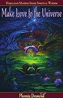 Make Love to the Universe: Himalayan Masters Share Spiritual Wisdom
