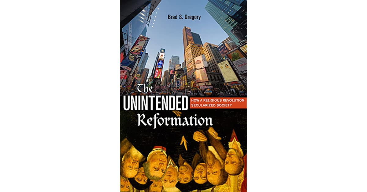 The Unintended Reformation How A Religious Revolution Secularized Society By Brad S Gregory