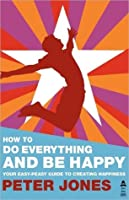 How to Do Everything and Be Happy - Your Easy-Peasy Guide to Creating Happiness