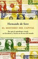 El Misterio Del Capital: Por qué el capitalismo triunfa en Occidente y fracasa en el resto del mundo