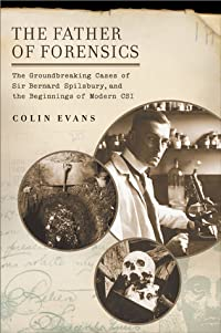The Father of Forensics: The Groundbreaking Cases of Sir Bernard Spilsbury, and the Beginnings of Modern CSI