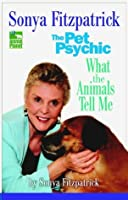 Sonya Fitzpatrick the Pet Psychic: What the Animals Tell Me