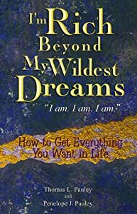 "I'm Rich Beyond My Wildest Dreams ""I Am. I Am. I Am."": How to Get Everything You Want in Life"