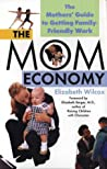The Mom Economy: The Mothers's Guide to Getting Family-Friendly Work